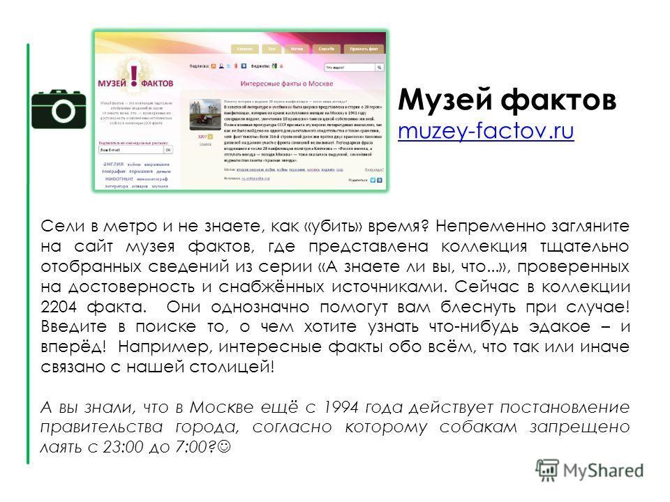 Музей фактов muzey-factov.ru muzey-factov.ru Сели в метро и не знаете, как «убить» время? Непременно загляните на сайт музея фактов, где представлена коллекция тщательно отобранных сведений из серии «А знаете ли вы, что...», проверенных на достоверно