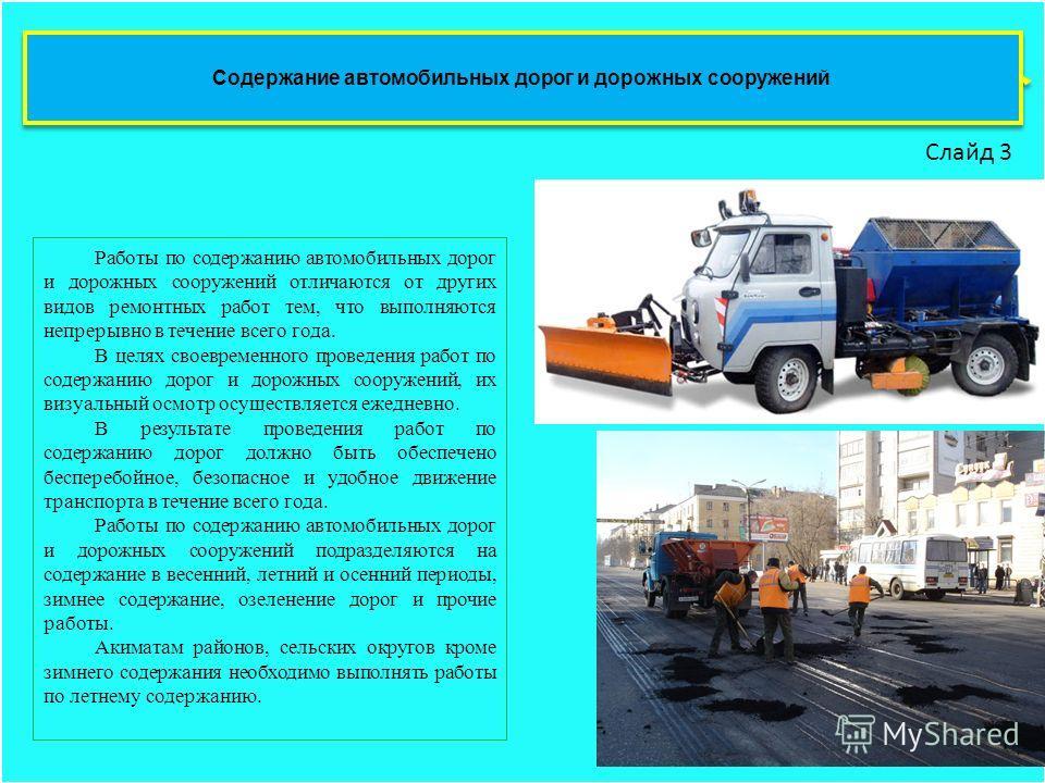 Содержание автомобильных дорог и дорожных сооружений Слайд 3 Работы по содержанию автомобильных дорог и дорожных сооружений отличаются от других видов ремонтных работ тем, что выполняются непрерывно в течение всего года. В целях своевременного провед