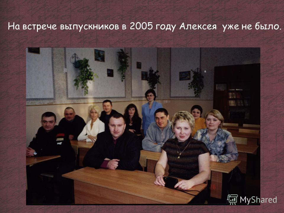 На встрече выпускников в 2005 году Алексея уже не было.