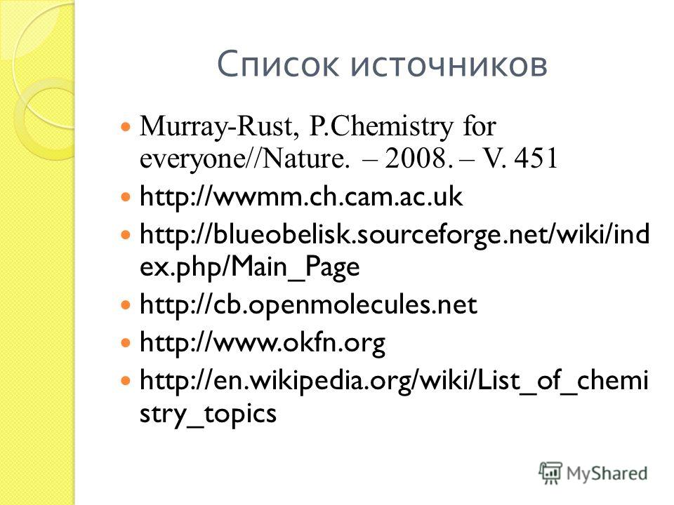 Список источников Murray-Rust, P.Chemistry for everyone//Nature. – 2008. – V. 451 http://wwmm.ch.cam.ac.uk http://blueobelisk.sourceforge.net/wiki/ind ex.php/Main_Page http://cb.openmolecules.net http://www.okfn.org http://en.wikipedia.org/wiki/List_