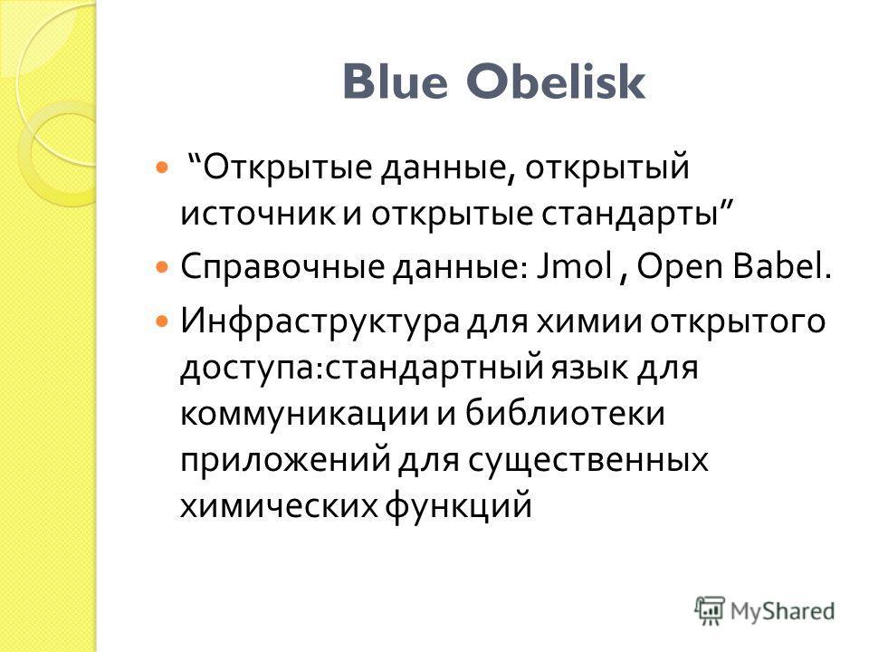 Blue Obelisk Открытые данные, открытый источник и открытые стандарты Справочные данные : Jmol, Open Babel. Инфраструктура для химии открытого доступа : стандартный язык для коммуникации и библиотеки приложений для существенных химических функций