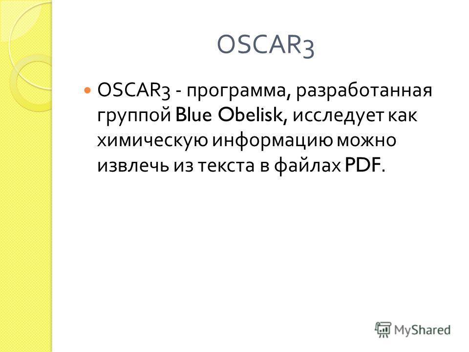 OSCAR3 OSCAR3 - программа, разработанная группой Blue Obelisk, исследует как химическую информацию можно извлечь из текста в файлах PDF.