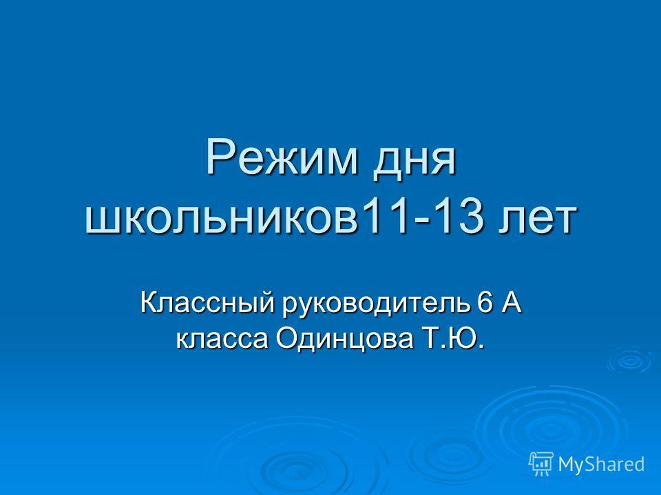 Режим дня школьников11-13 лет Классный руководитель 6 А класса Одинцова Т.Ю.