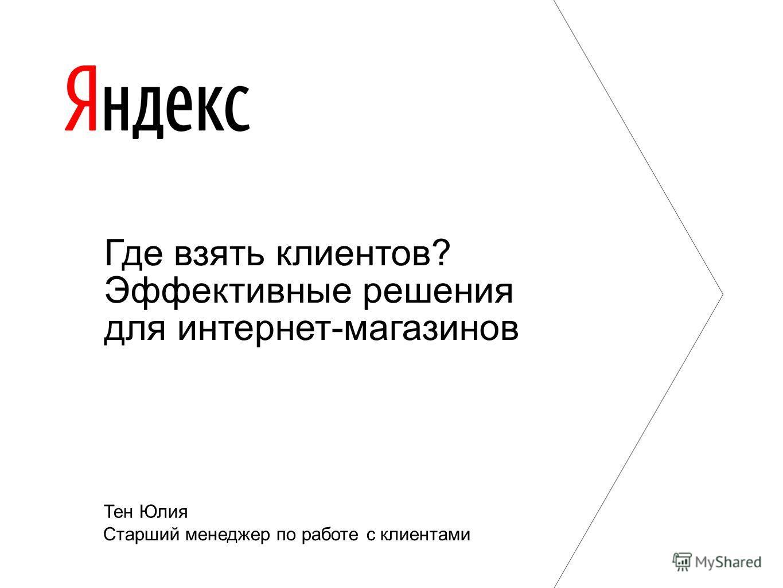 Тен Юлия Старший менеджер по работе с клиентами Где взять клиентов? Эффективные решения для интернет-магазинов