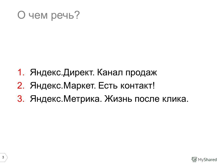 3 О чем речь? 1.Яндекс.Директ. Канал продаж 2.Яндекс.Маркет. Есть контакт! 3.Яндекс.Метрика. Жизнь после клика.