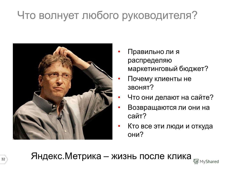 32 Что волнует любого руководителя? Правильно ли я распределяю маркетинговый бюджет? Почему клиенты не звонят? Что они делают на сайте? Возвращаются ли они на сайт? Кто все эти люди и откуда они? Яндекс.Метрика – жизнь после клика