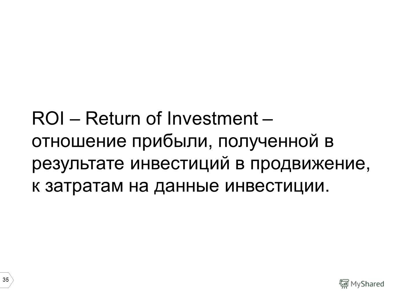 35 ROI – Return of Investment – отношение прибыли, полученной в результате инвестиций в продвижение, к затратам на данные инвестиции.