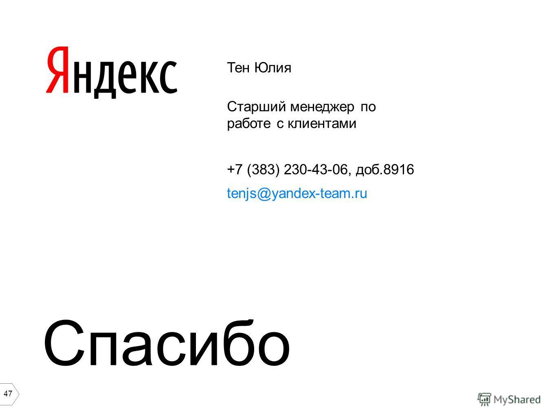 47 Тен Юлия Старший менеджер по работе с клиентами +7 (383) 230-43-06, доб.8916 tenjs@yandex-team.ru Спасибо