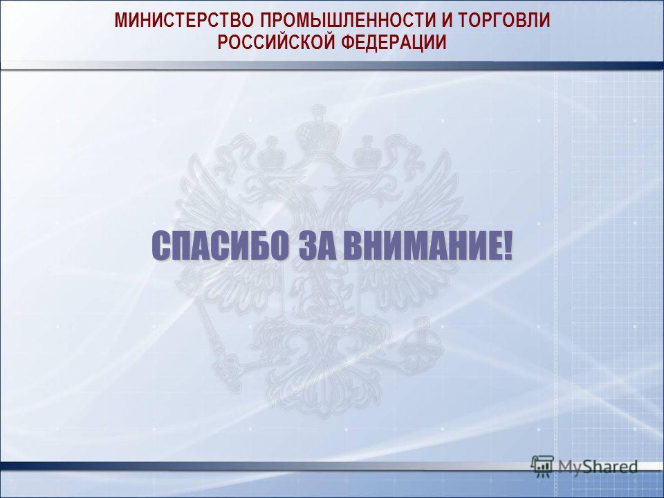 МИНИСТЕРСТВО ПРОМЫШЛЕННОСТИ И ТОРГОВЛИ РОССИЙСКОЙ ФЕДЕРАЦИИ СПАСИБО ЗА ВНИМАНИЕ!