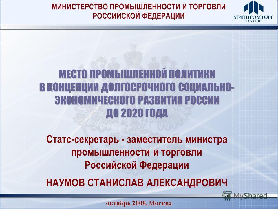 1 МЕСТО ПРОМЫШЛЕННОЙ ПОЛИТИКИ В КОНЦЕПЦИИ ДОЛГОСРОЧНОГО СОЦИАЛЬНО- ЭКОНОМИЧЕСКОГО РАЗВИТИЯ РОССИИ ДО 2020 ГОДА октябрь 2008, Москва Статс-секретарь - заместитель министра промышленности и торговли Российской Федерации НАУМОВ СТАНИСЛАВ АЛЕКСАНДРОВИЧ