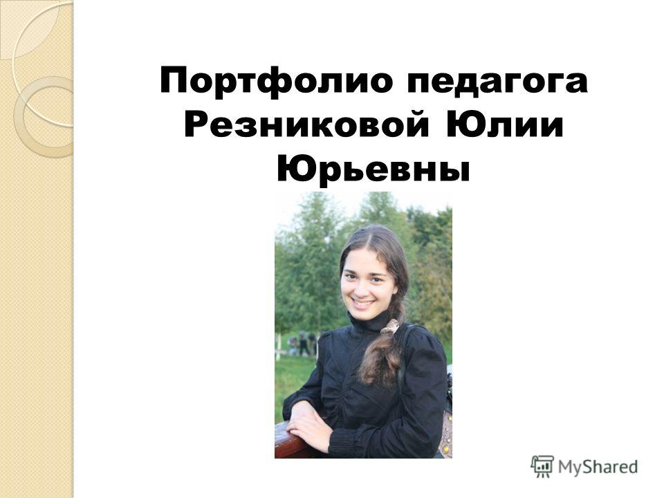Портфолио педагога Резниковой Юлии Юрьевны