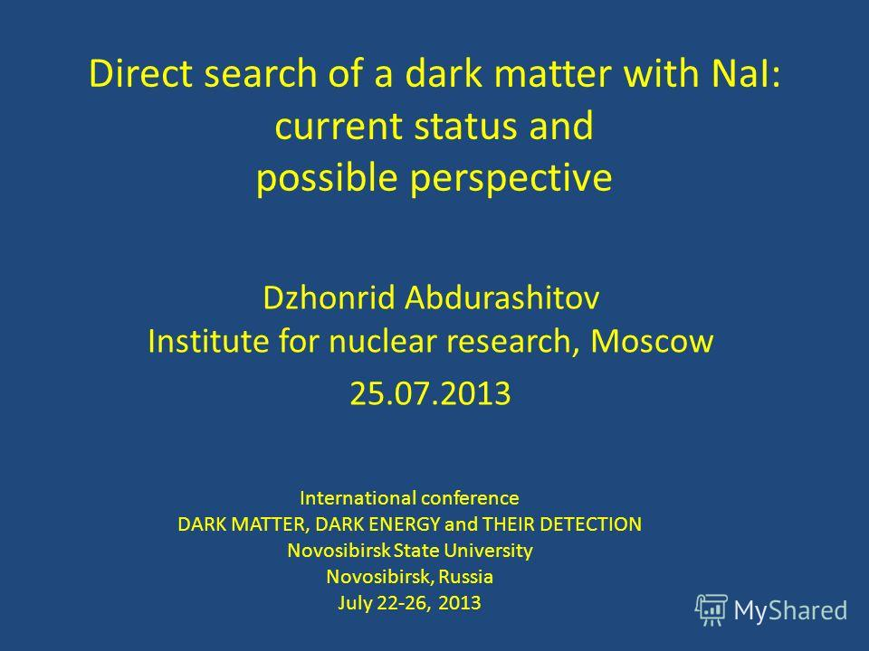 Direct search of a dark matter with NaI: current status and possible perspective Dzhonrid Abdurashitov Institute for nuclear research, Moscow 25.07.2013 International conference DARK MATTER, DARK ENERGY and THEIR DETECTION Novosibirsk State Universit