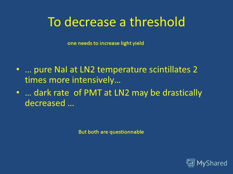 To decrease a threshold … pure NaI at LN2 temperature scintillates 2 times more intensively… … dark rate of PMT at LN2 may be drastically decreased … one needs to increase light yield But both are questionnable