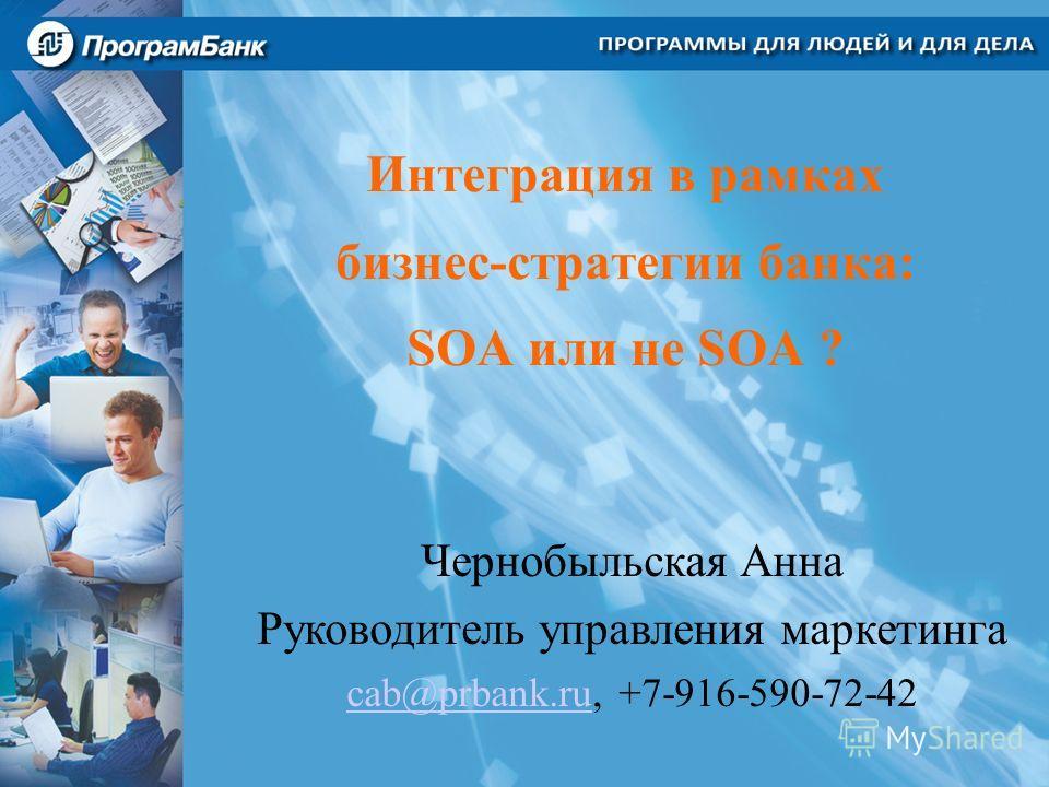 Интеграция в рамках бизнес-стратегии банка: SOA или не SOA ? Чернобыльская Анна Руководитель управления маркетинга cab@prbank.rucab@prbank.ru, +7-916-590-72-42