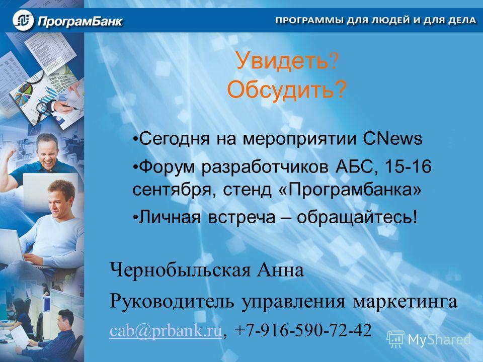 Увидеть ? Обсудить? Чернобыльская Анна Руководитель управления маркетинга cab@prbank.rucab@prbank.ru, +7-916-590-72-42 Сегодня на мероприятии CNews Форум разработчиков АБС, 15-16 сентября, стенд «Програмбанка» Личная встреча – обращайтесь!