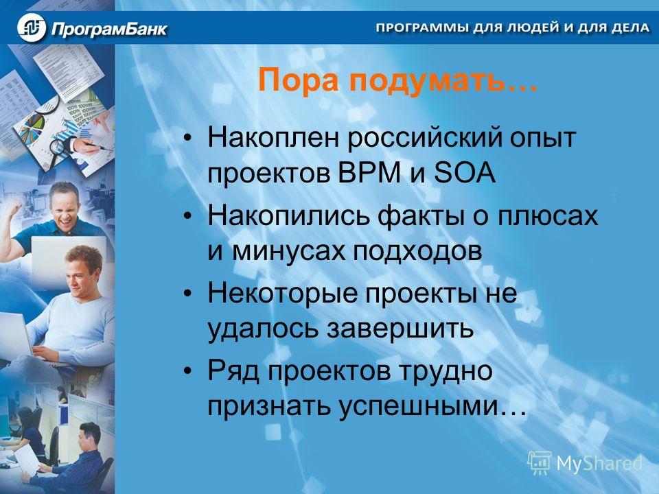 Пора подумать… Накоплен российский опыт проектов BPM и SOA Накопились факты о плюсах и минусах подходов Некоторые проекты не удалось завершить Ряд проектов трудно признать успешными…