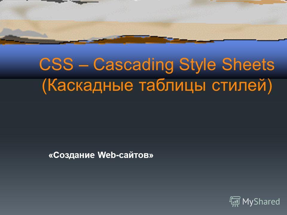 CSS – Cascading Style Sheets (Каскадные таблицы стилей) «Создание Web-сайтов»