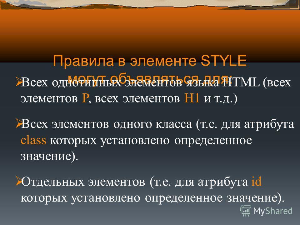Правила в элементе STYLE могут объявляться для: Всех однотипных элементов языка HTML (всех элементов P, всех элементов H1 и т.д.) Всех элементов одного класса (т.е. для атрибута class которых установлено определенное значение). Отдельных элементов (т