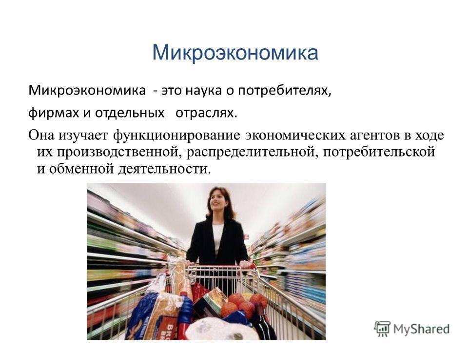 Микроэкономика Микроэкономика - это наука о потребителях, фирмах и отдельных отраслях. Она изучает функционирование экономических агентов в ходе их производственной, распределительной, потребительской и обменной деятельности.