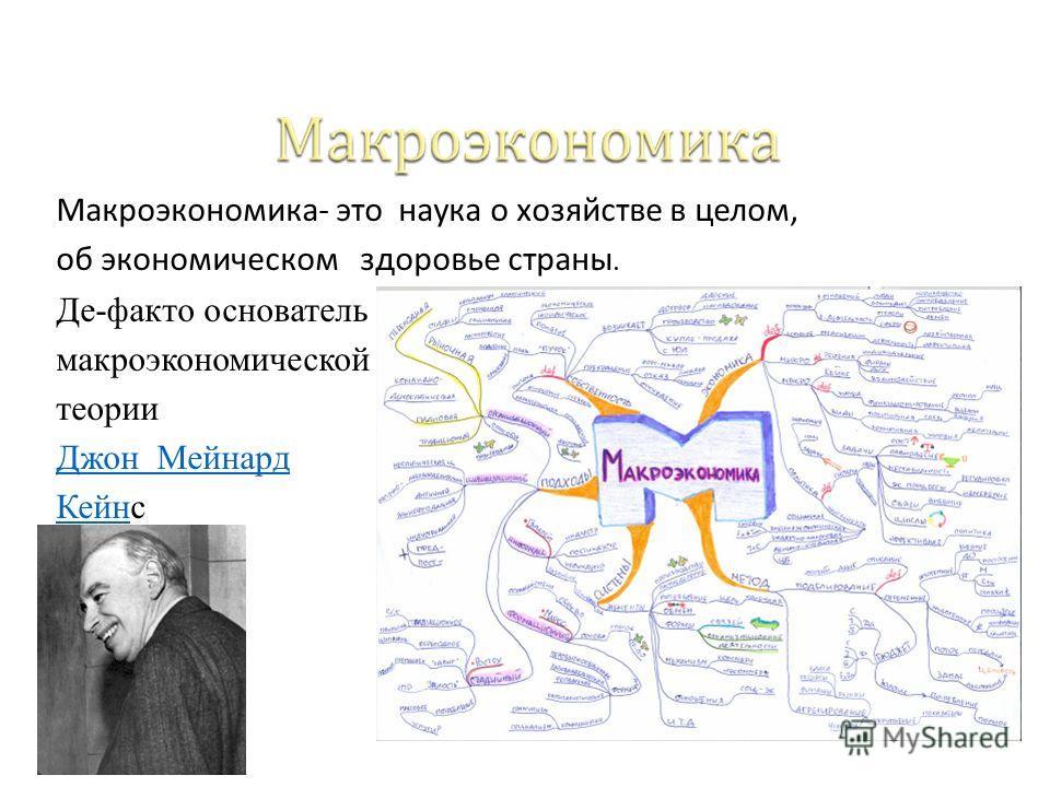 Макроэкономика- это наука о хозяйстве в целом, об экономическом здоровье страны. Де-факто основатель макроэкономической теории Джон Мейнард КейнКейнс