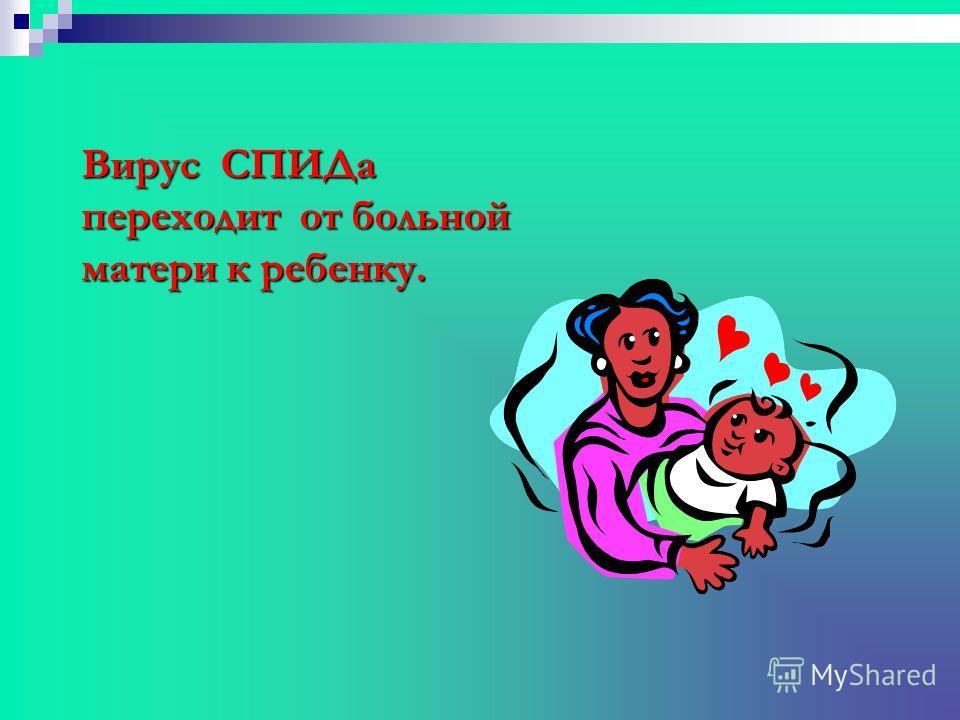 Вирус СПИДа переходит от больной матери к ребенку.