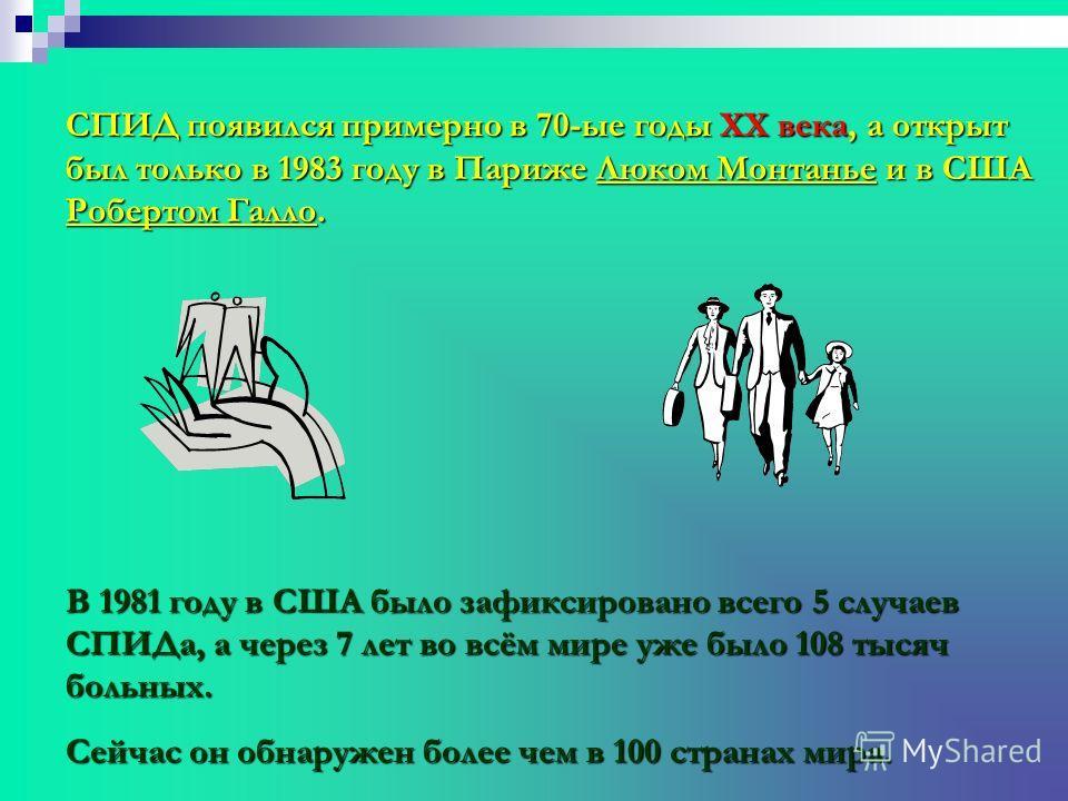 СПИД появился примерно в 70-ые годы XX века, а открыт был только в 1983 году в Париже Люком Монтанье и в США Робертом Галло. В 1981 году в США было зафиксировано всего 5 случаев СПИДа, а через 7 лет во всём мире уже было 108 тысяч больных. Сейчас он