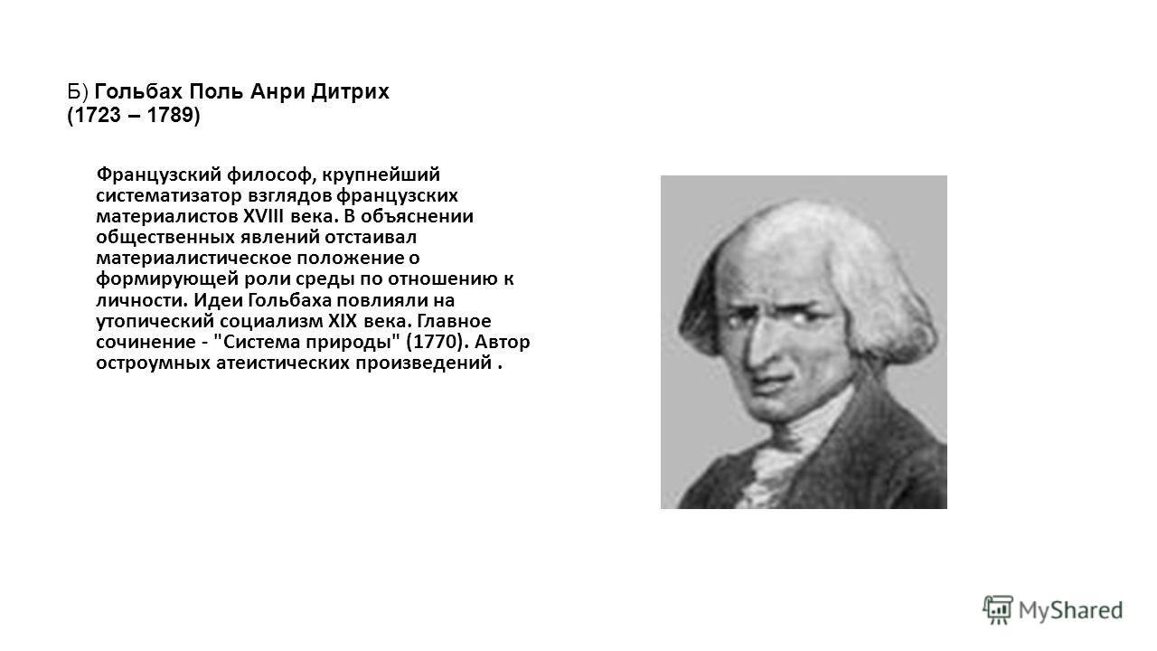 Б) Гольбах Поль Анри Дитрих (1723 – 1789) Французский философ, крупнейший систематизатор взглядов французских материалистов XVIII века. В объяснении общественных явлений отстаивал материалистическое положение о формирующей роли среды по отношению к л