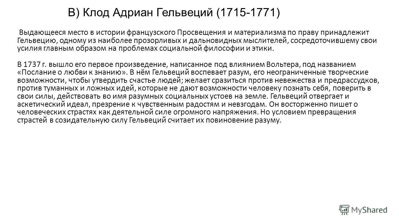 В) Клод Адриан Гельвеций (1715-1771) Выдающееся место в истории французского Просвещения и материализма по праву принадлежит Гельвецию, одному из наиболее прозорливых и дальновидных мыслителей, сосредоточившему свои усилия главным образом на проблема