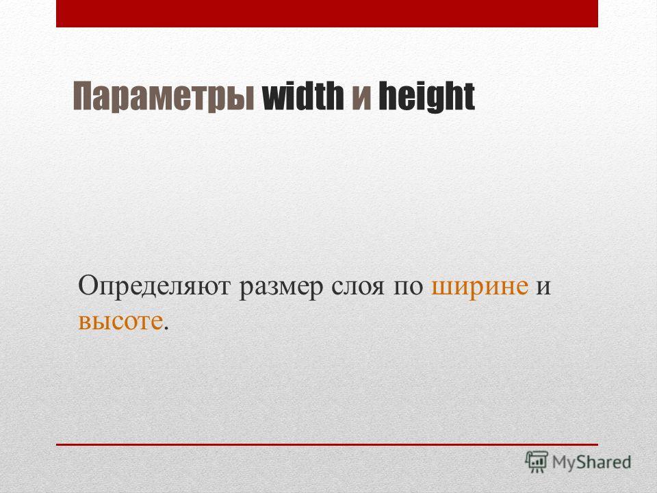 Параметры width и height Определяют размер слоя по ширине и высоте.
