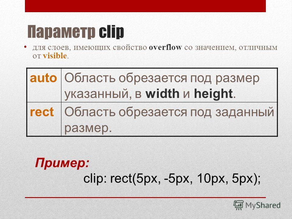 Параметр clip для слоев, имеющих свойство overflow со значением, отличным от visible. autoОбласть обрезается под размер указанный, в width и height. rectОбласть обрезается под заданный размер. Пример: clip: rect(5px, -5px, 10px, 5px);