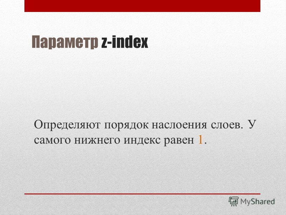 Параметр z-index Определяют порядок наслоения слоев. У самого нижнего индекс равен 1.