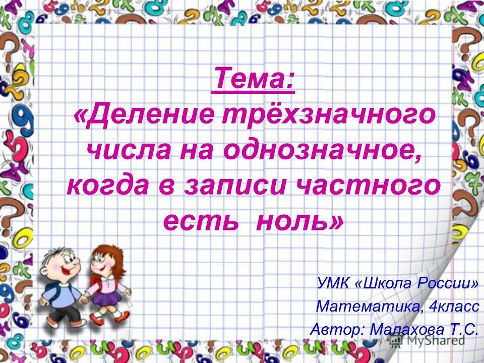 Тема: «Деление трёхзначного числа на однозначное, когда в записи частного есть ноль» УМК «Школа России» Математика, 4класс Автор: Малахова Т.С.