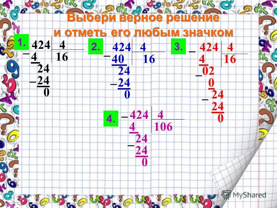 Выбери верное решение и отметь его любым значком 424 4 4 16 24 0 424 4 40 16 24 0 424 4 4 16 02 0 24 0 424 4 4 106 24 0 1. 2.3. 4.