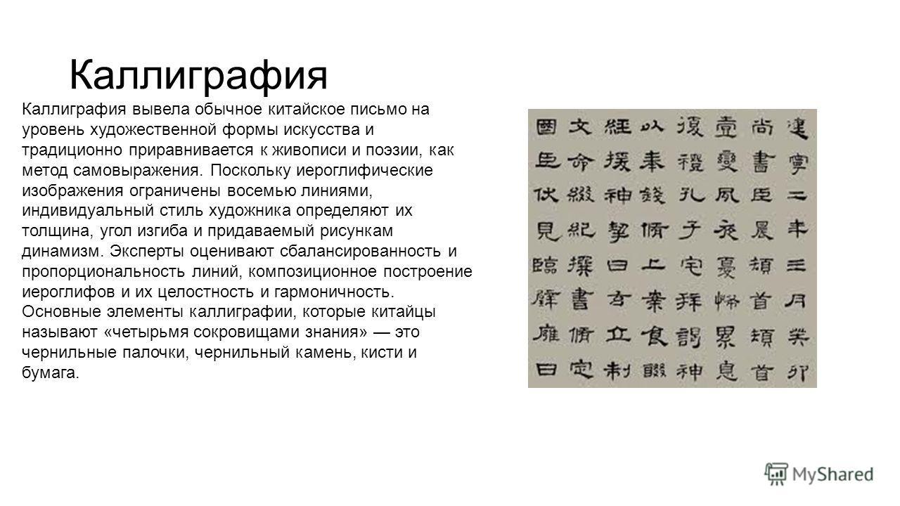 Каллиграфия Каллиграфия вывела обычное китайское письмо на уровень художественной формы искусства и традиционно приравнивается к живописи и поэзии, как метод самовыражения. Поскольку иероглифические изображения ограничены восемью линиями, индивидуаль
