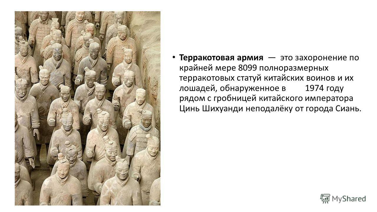 Терракотовая армия это захоронение по крайней мере 8099 полноразмерных терракотовых статуй китайских воинов и их лошадей, обнаруженное в 1974 году рядом с гробницей китайского императора Цинь Шихуанди неподалёку от города Сиань.