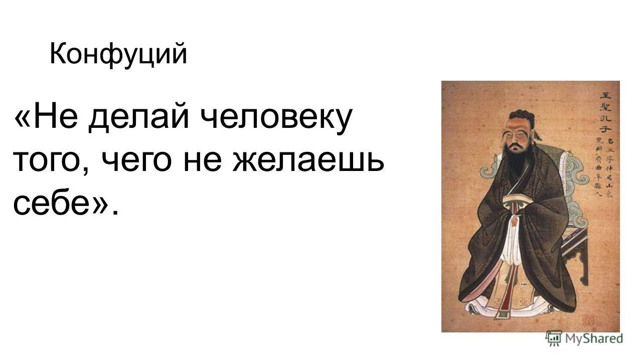 Конфуций «Не делай человеку того, чего не желаешь себе».
