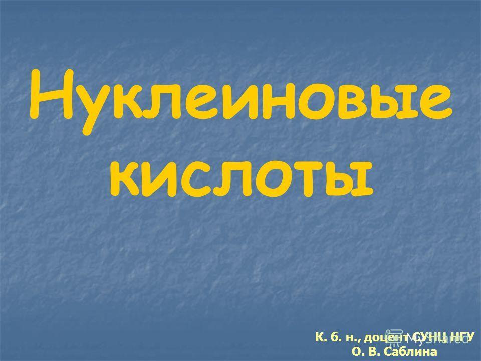 Нуклеиновые кислоты К. б. н., доцент СУНЦ НГУ О. В. Саблина