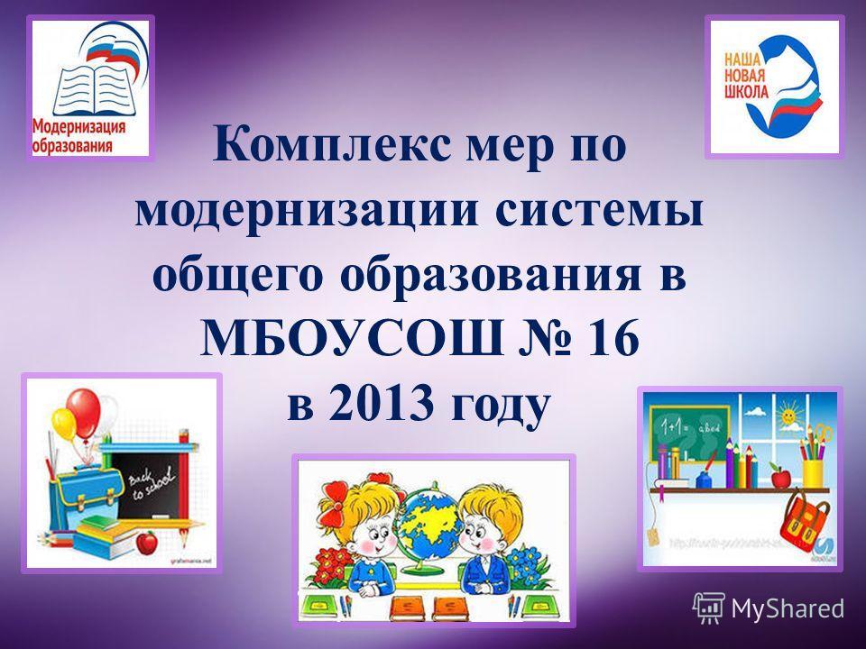 Комплекс мер по модернизации системы общего образования в МБОУСОШ 16 в 2013 году