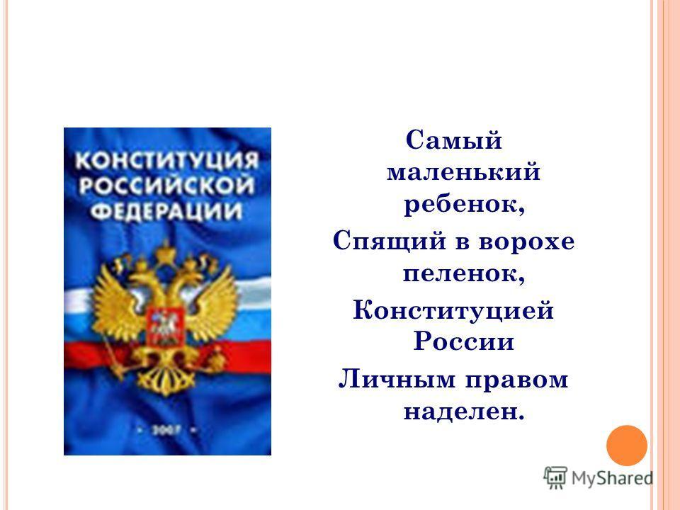 Самый маленький ребенок, Спящий в ворохе пеленок, Конституцией России Личным правом наделен.