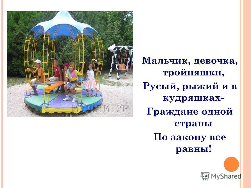 Мальчик, девочка, тройняшки, Русый, рыжий и в кудряшках- Граждане одной страны По закону все равны!