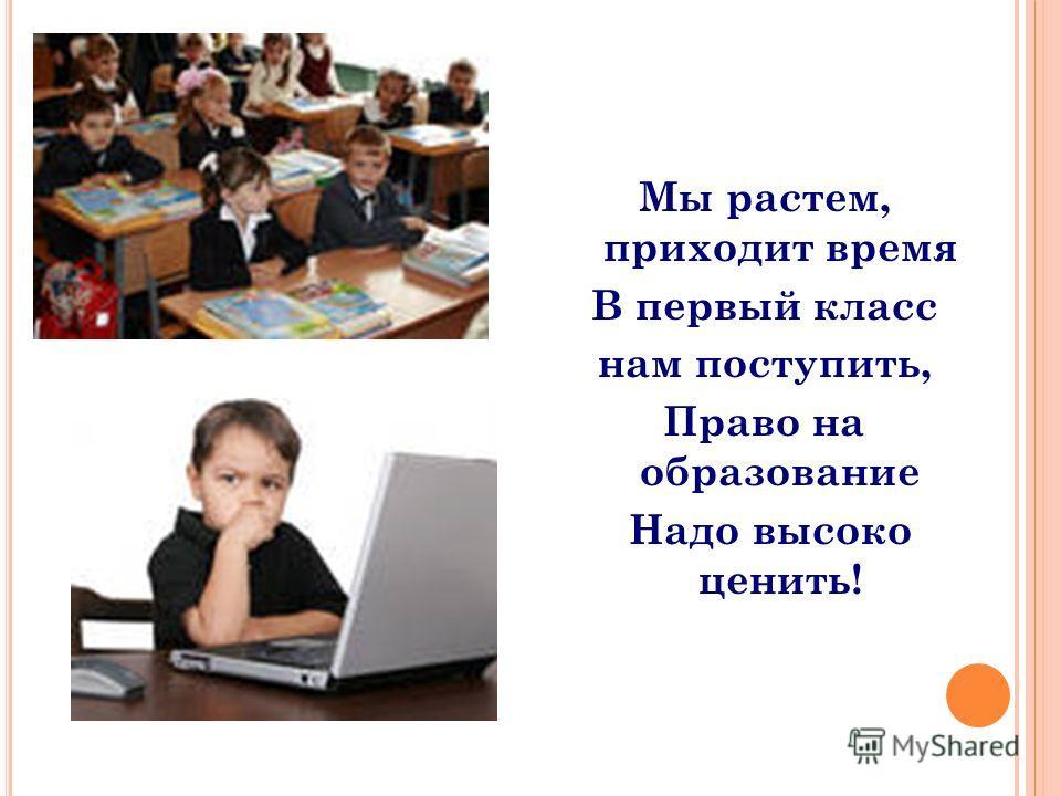 Мы растем, приходит время В первый класс нам поступить, Право на образование Надо высоко ценить!