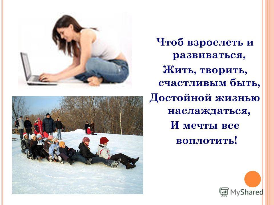 Чтоб взрослеть и развиваться, Жить, творить, счастливым быть, Достойной жизнью наслаждаться, И мечты все воплотить!