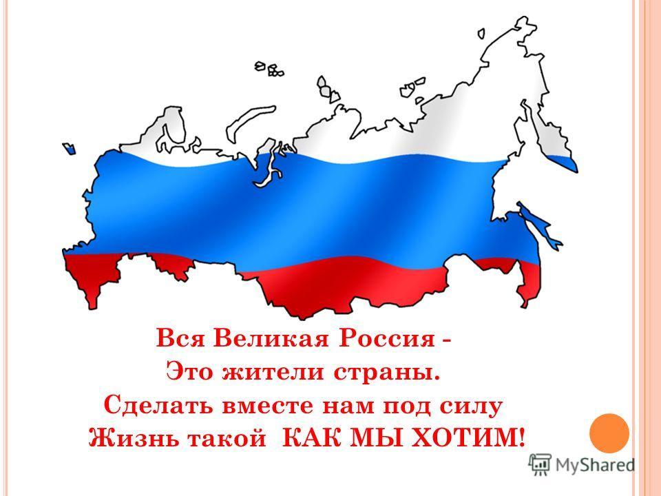 Вся Великая Россия - Это жители страны. Сделать вместе нам под силу Жизнь такой КАК МЫ ХОТИМ!