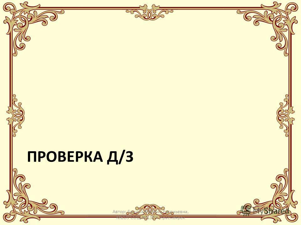ПРОВЕРКА Д/З Автор: Гущина Марина Евгеньевна, МБОУ СОШ 139 г. Красноярск