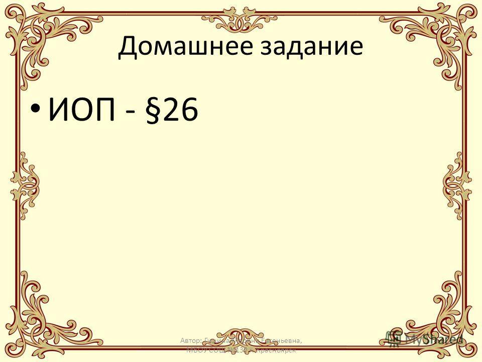 Домашнее задание ИОП - §26 Автор: Гущина Марина Евгеньевна, МБОУ СОШ 139 г. Красноярск