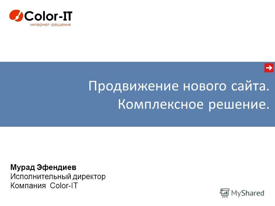 Мурад Эфендиев Исполнительный директор Компания Color-IT Продвижение нового сайта. Комплексное решение.