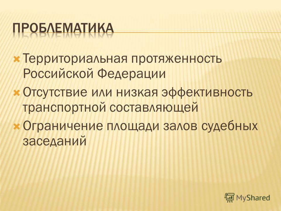 Территориальная протяженность Российской Федерации Отсутствие или низкая эффективность транспортной составляющей Ограничение площади залов судебных заседаний