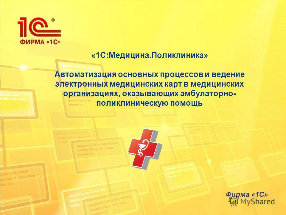 «1С:Медицина.Поликлиника» Автоматизация основных процессов и ведение электронных медицинских карт в медицинских организациях, оказывающих амбулаторно- поликлиническую помощь Фирма «1С»