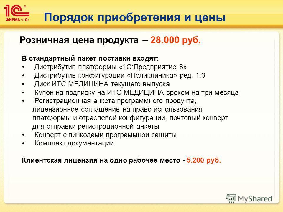 Порядок приобретения и цены Розничная цена продукта – 28.000 руб. В стандартный пакет поставки входят: Дистрибутив платформы «1С:Предприятие 8» Дистрибутив конфигурации «Поликлиника» ред. 1.3 Диск ИТС МЕДИЦИНА текущего выпуска Купон на подписку на ИТ