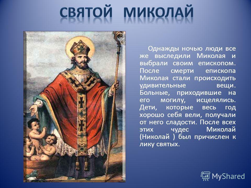 Однажды ночью люди все же выследили Миколая и выбрали своим епископом. После смерти епископа Миколая стали происходить удивительные вещи. Больные, приходившие на его могилу, исцелялись. Дети, которые весь год хорошо себя вели, получали от него сладос